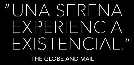 """Una experiencia existencial serena"" - The Globe and Mail"